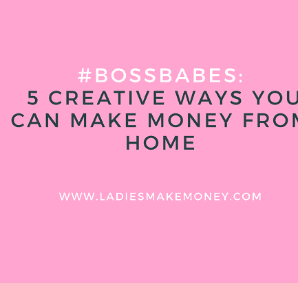 #BossBabes- 5 Creative Ways You Can Make Money From Home
