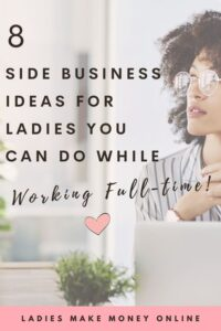 Here is a list of 8 Side Business Ideas for ladies! If you work full-time but to start a side business, take a look at this list of side business ideas for ladies. Start making money today! It's a detailed list of side business ideas for women!