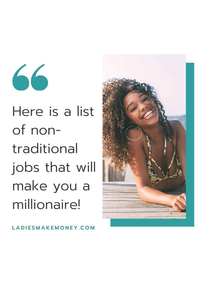 Here is a list of non traditional jobs you can do to become a millionaire today!