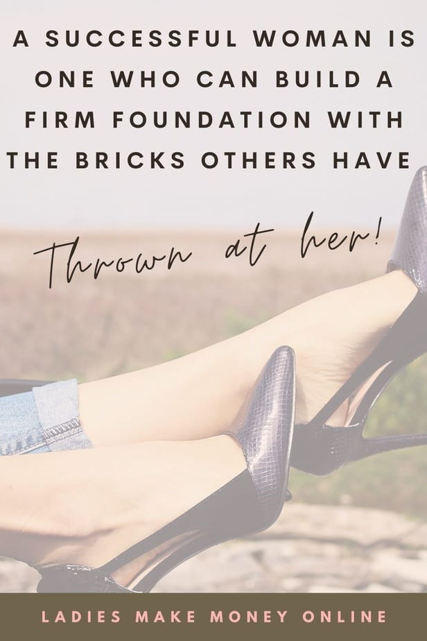 Who is a successful woman? a successful woman is one who can build a firm foundation with the bricks others have thrown at her!